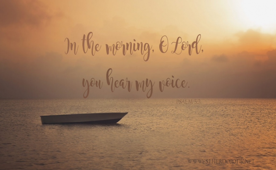 Psalm 5:3 In the morning you hear my voice